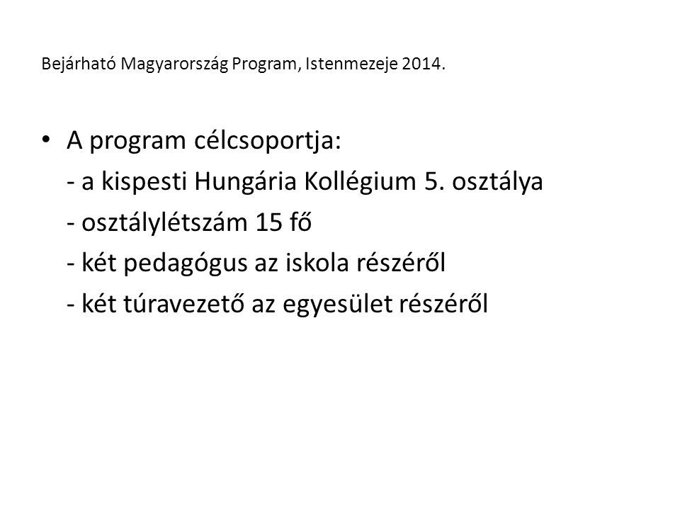 A célcsoport tulajdonságai: - hátrányos családi helyzet - inkább érzelmi motiváció - több, mint 25 éves kapcsolat a kollégiummal, az igazgatóval és a két pedagógussal Bejárható Magyarország Program, Istenmezeje 2014.