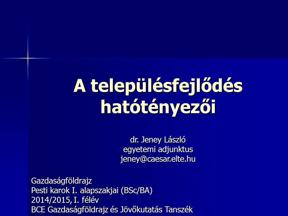 A településfejlődés hatótényezői Gazdaságföldrajz Pesti karok I. alapszakjai (BSc/BA) 2014/2015, I. félév BCE Gazdaságföldrajz és Jövőkutatás Tanszék