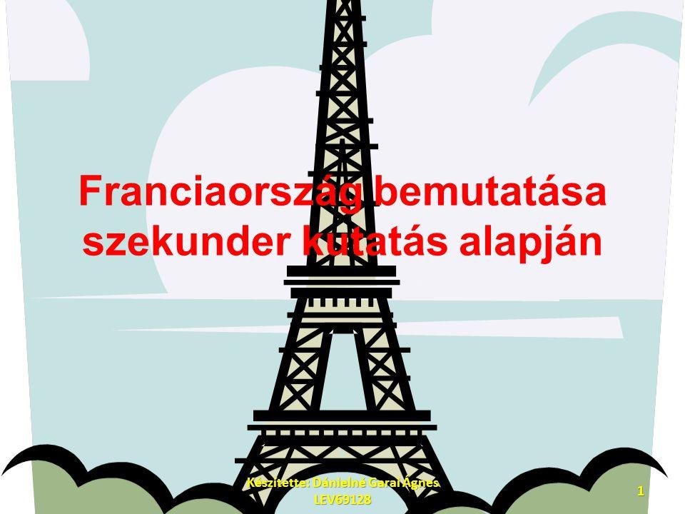 Franciaország bemutatása szekunder kutatás alapján 1 Készítette: Dánielné Garai Ágnes LEV69128