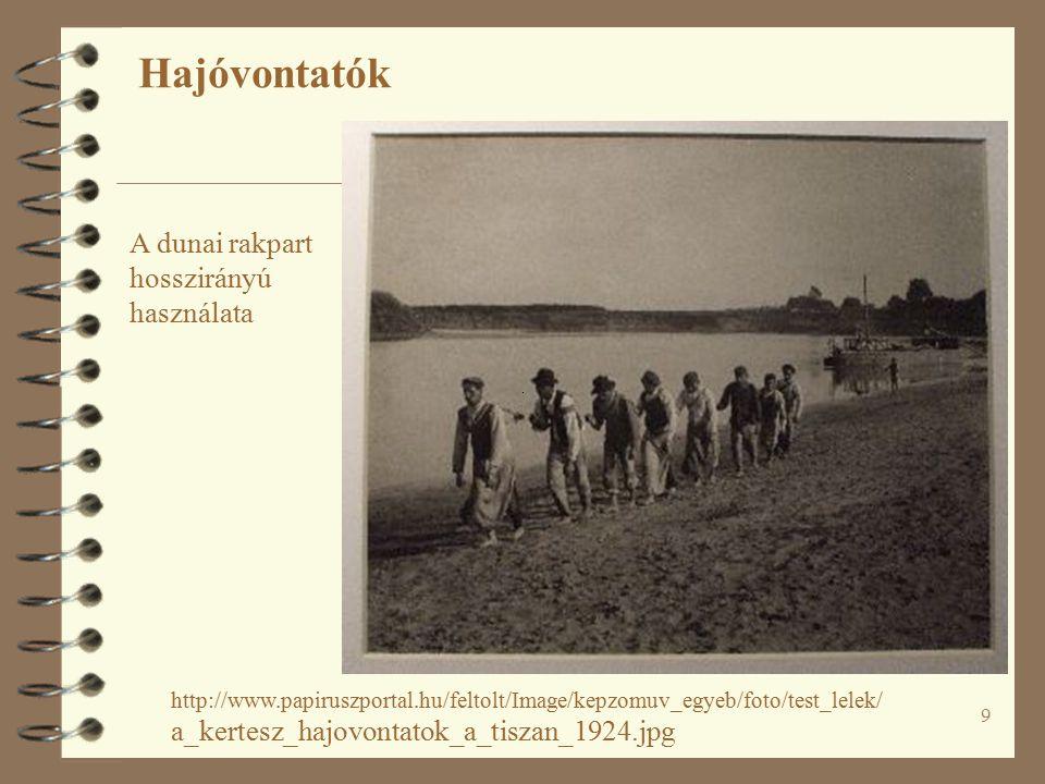 9 Hajóvontatók http://www.papiruszportal.hu/feltolt/Image/kepzomuv_egyeb/foto/test_lelek/ a_kertesz_hajovontatok_a_tiszan_1924.jpg A dunai rakpart hosszirányú használata