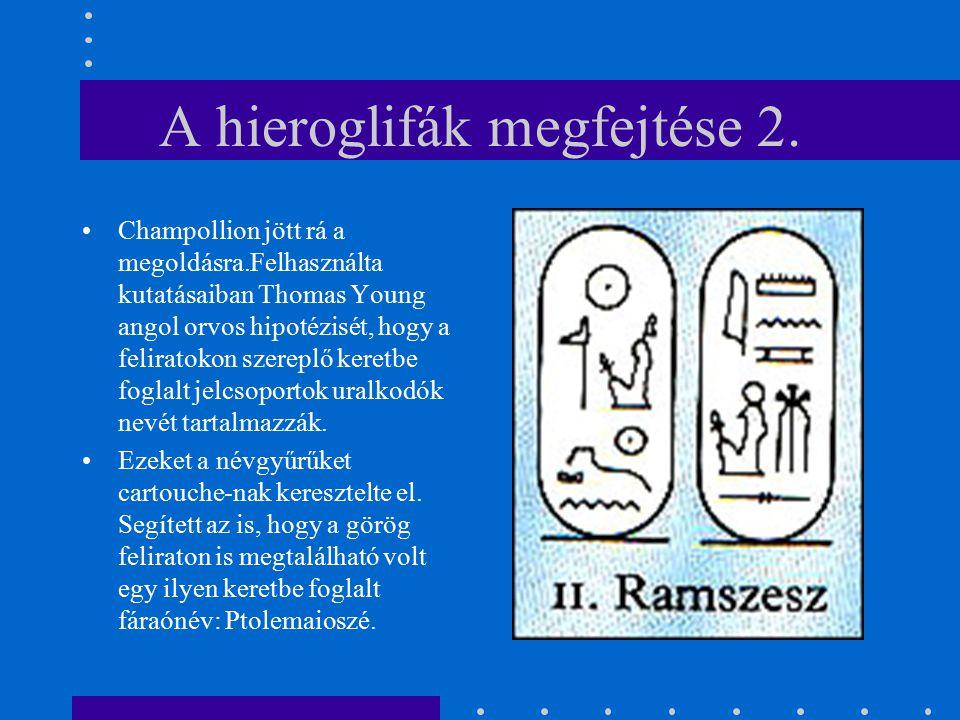 A hieroglifák megfejtése 2. Champollion jött rá a megoldásra.Felhasználta kutatásaiban Thomas Young angol orvos hipotézisét, hogy a feliratokon szerep