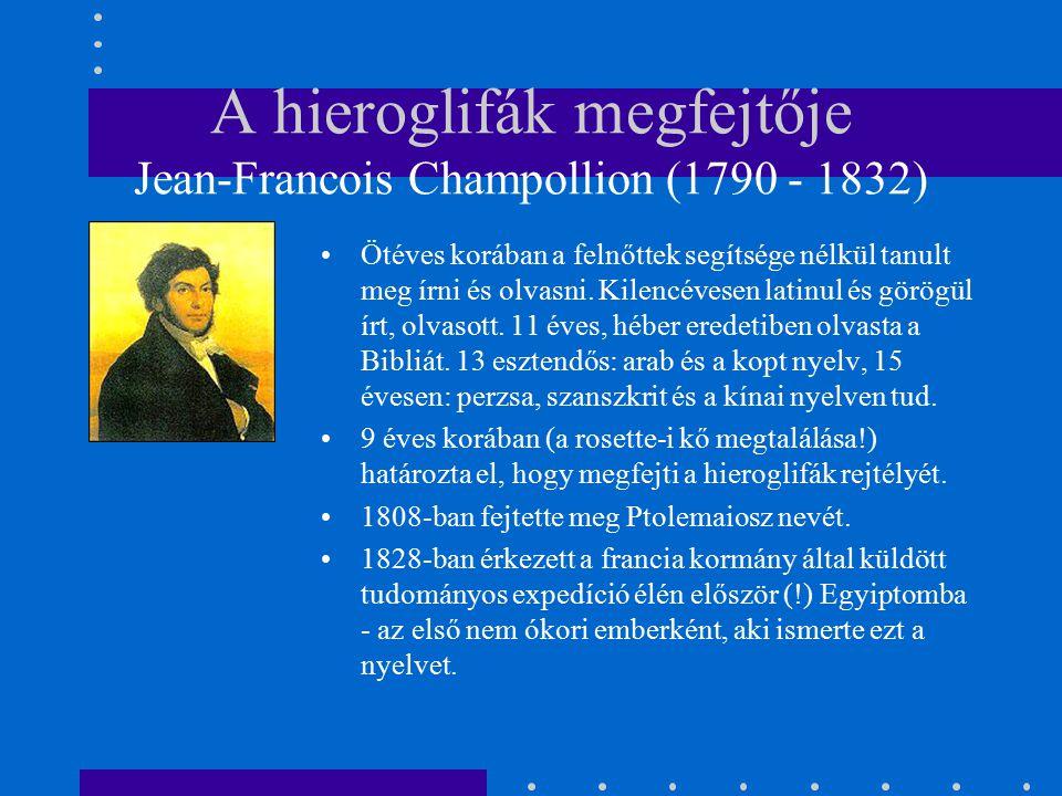 A hieroglifák megfejtője Jean-Francois Champollion (1790 - 1832) Ötéves korában a felnőttek segítsége nélkül tanult meg írni és olvasni. Kilencévesen