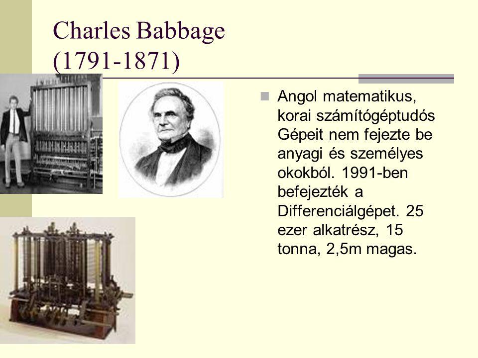 Charles Babbage (1791-1871) Angol matematikus, korai számítógéptudós Gépeit nem fejezte be anyagi és személyes okokból. 1991-ben befejezték a Differen