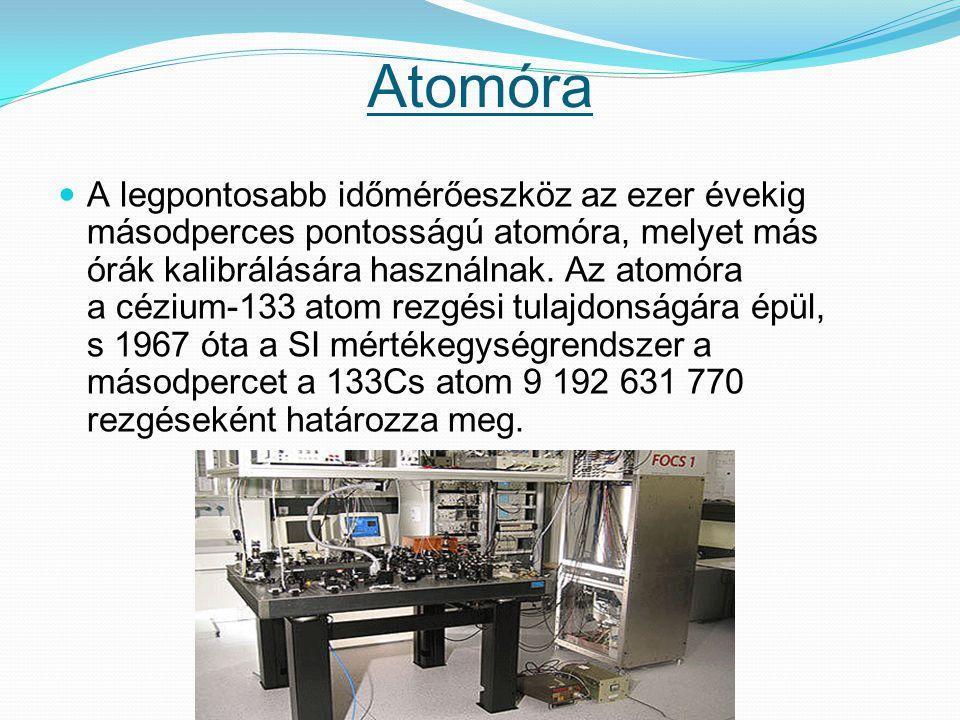 Atomóra A legpontosabb időmérőeszköz az ezer évekig másodperces pontosságú atomóra, melyet más órák kalibrálására használnak. Az atomóra a cézium-133