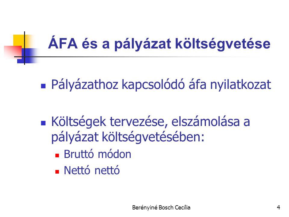 Berényiné Bosch Cecília4 ÁFA és a pályázat költségvetése Pályázathoz kapcsolódó áfa nyilatkozat Költségek tervezése, elszámolása a pályázat költségvetésében: Bruttó módon Nettó nettó