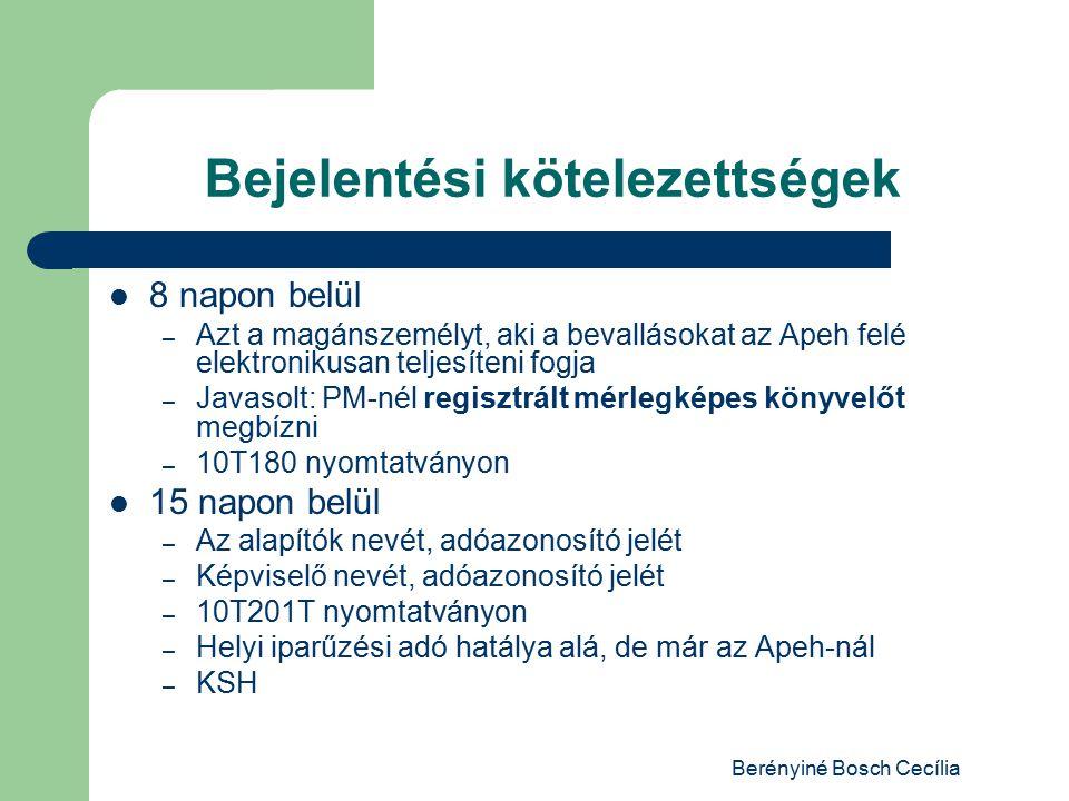 Berényiné Bosch Cecília Bejelentési kötelezettségek 8 napon belül – Azt a magánszemélyt, aki a bevallásokat az Apeh felé elektronikusan teljesíteni fogja – Javasolt: PM-nél regisztrált mérlegképes könyvelőt megbízni – 10T180 nyomtatványon 15 napon belül – Az alapítók nevét, adóazonosító jelét – Képviselő nevét, adóazonosító jelét – 10T201T nyomtatványon – Helyi iparűzési adó hatálya alá, de már az Apeh-nál – KSH