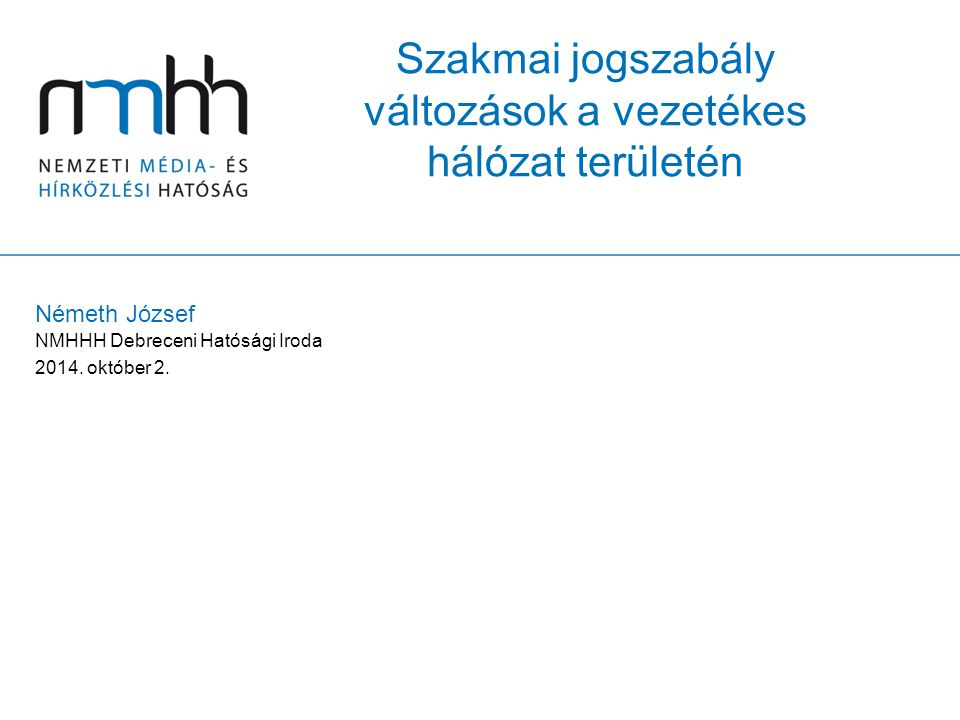 Szakmai jogszabály változások a vezetékes hálózat területén Németh József NMHHH Debreceni Hatósági Iroda 2014. október 2.