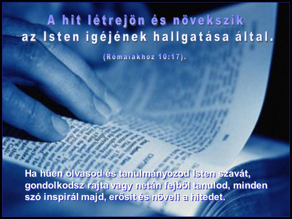 Ha hűen olvasod és tanulmányozod Isten szavát, gondolkodsz rajta vagy netán fejből tanulod, minden szó inspirál majd, erősít és növeli a hitedet.