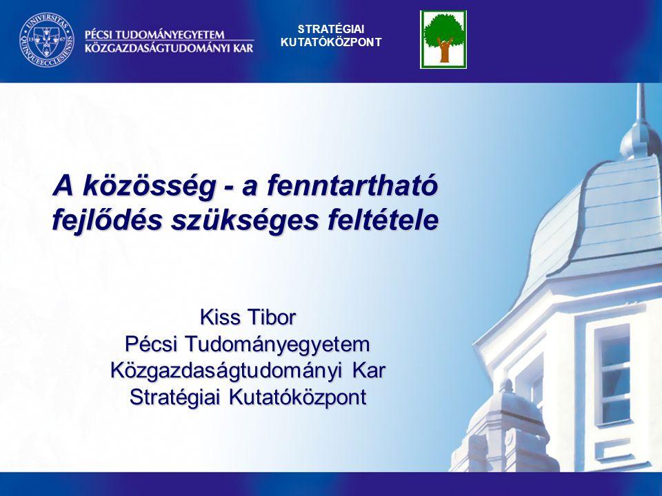 A közösség - a fenntartható fejlődés szükséges feltétele Kiss Tibor Pécsi Tudományegyetem Közgazdaságtudományi Kar Stratégiai Kutatóközpont STRATÉGIAI KUTATÓKÖZPONT