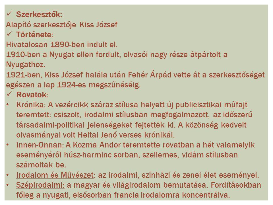 Szerkesztők: Alapító szerkesztője Kiss József Története: Hivatalosan 1890-ben indult el. 1910-ben a Nyugat ellen fordult, olvasói nagy része átpártolt