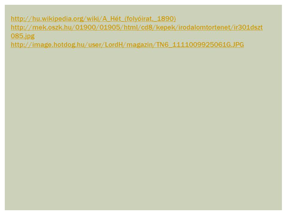 http://hu.wikipedia.org/wiki/A_Hét_(folyóirat,_1890) http://mek.oszk.hu/01900/01905/html/cd8/kepek/irodalomtortenet/ir301dszt 085.jpg http://image.hot