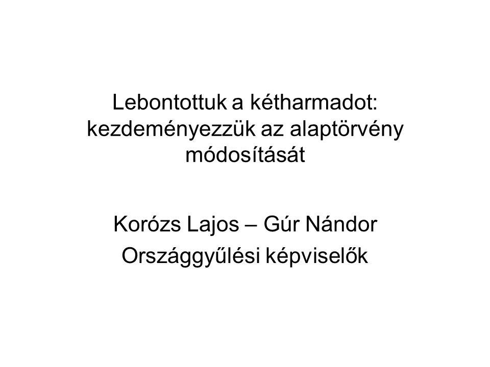 Lebontottuk a kétharmadot: kezdeményezzük az alaptörvény módosítását Korózs Lajos – Gúr Nándor Országgyűlési képviselők
