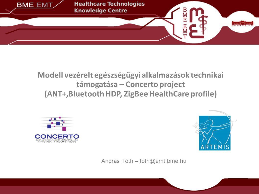 Modell vezérelt egészségügyi alkalmazások technikai támogatása – Concerto project (ANT+,Bluetooth HDP, ZigBee HealthCare profile) András Tóth – toth@emt.bme.hu