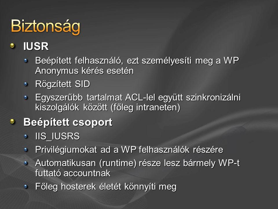 IUSR Beépített felhasználó, ezt személyesíti meg a WP Anonymus kérés esetén Rögzített SID Egyszerűbb tartalmat ACL-lel együtt szinkronizálni kiszolgálók között (főleg intraneten) Beépített csoport IIS_IUSRS Privilégiumokat ad a WP felhasználók részére Automatikusan (runtime) része lesz bármely WP-t futtató accountnak Főleg hosterek életét könnyíti meg