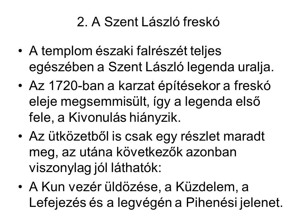 2. A Szent László freskó A templom északi falrészét teljes egészében a Szent László legenda uralja. Az 1720-ban a karzat építésekor a freskó eleje meg