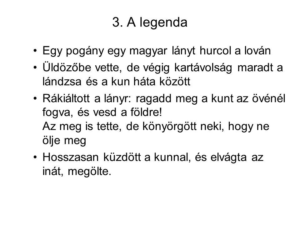 3. A legenda Egy pogány egy magyar lányt hurcol a lován Üldözőbe vette, de végig kartávolság maradt a lándzsa és a kun háta között Rákiáltott a lányr: