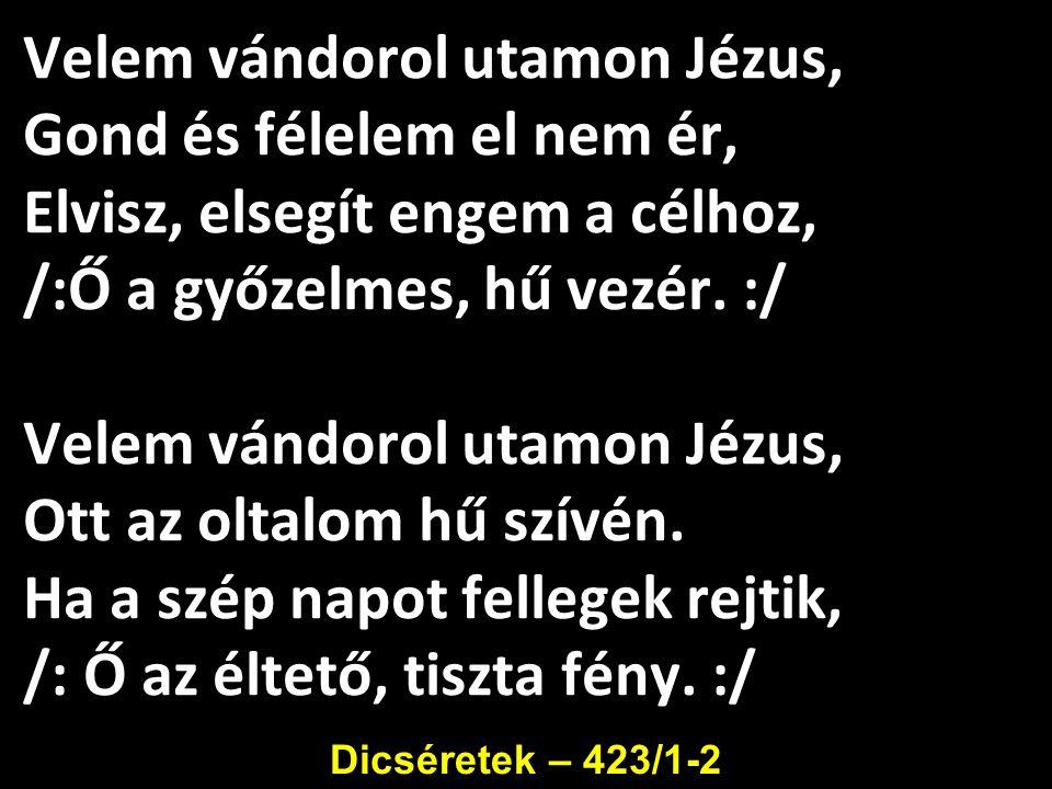 Velem vándorol utamon Jézus, Gond és félelem el nem ér, Elvisz, elsegít engem a célhoz, /:Ő a győzelmes, hű vezér. :/ Velem vándorol utamon Jézus, Ott