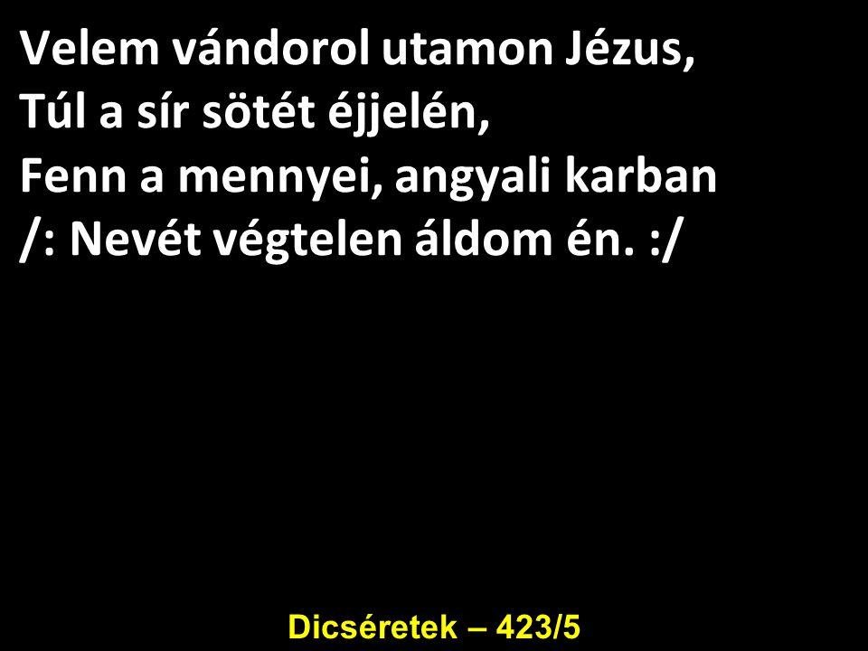Velem vándorol utamon Jézus, Túl a sír sötét éjjelén, Fenn a mennyei, angyali karban /: Nevét végtelen áldom én. :/ Dicséretek – 423/5