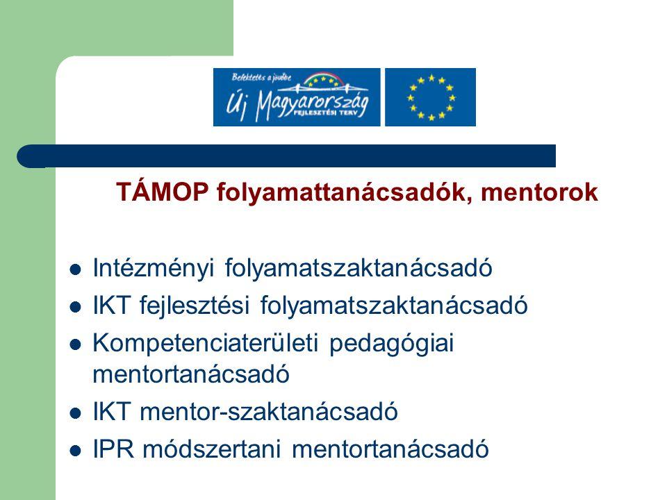 TÁMOP folyamattanácsadók, mentorok Intézményi folyamatszaktanácsadó IKT fejlesztési folyamatszaktanácsadó Kompetenciaterületi pedagógiai mentortanácsadó IKT mentor-szaktanácsadó IPR módszertani mentortanácsadó