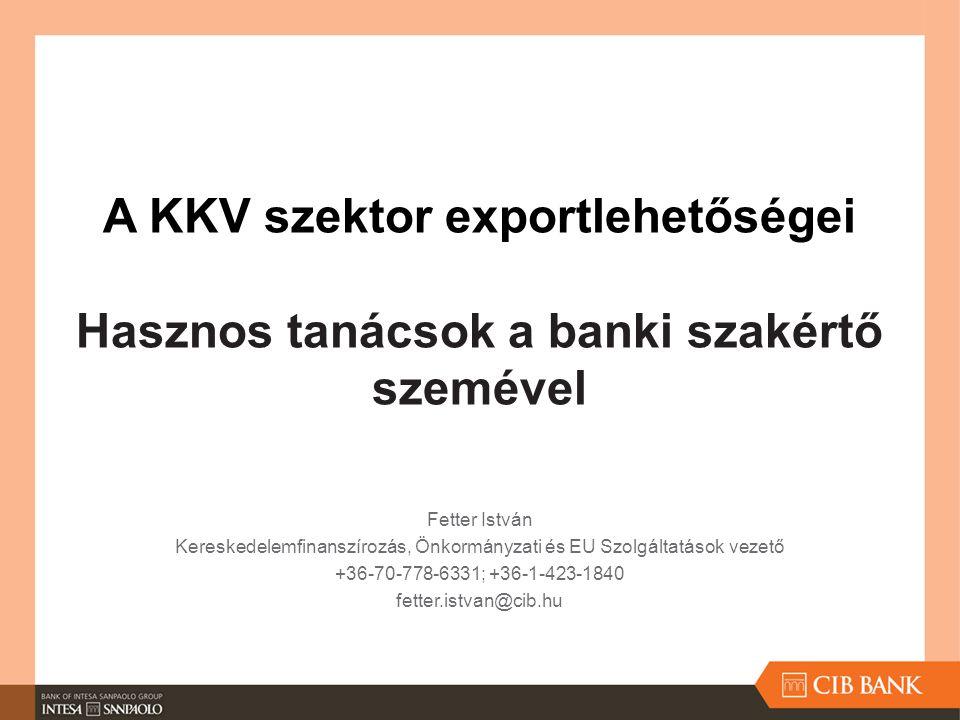 A KKV szektor exportlehetőségei Hasznos tanácsok a banki szakértő szemével Fetter István Kereskedelemfinanszírozás, Önkormányzati és EU Szolgáltatások
