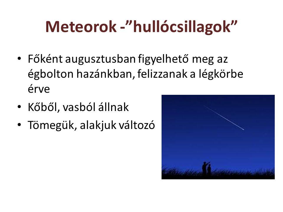 Meteorok - hullócsillagok Főként augusztusban figyelhető meg az égbolton hazánkban, felizzanak a légkörbe érve Kőből, vasból állnak Tömegük, alakjuk változó