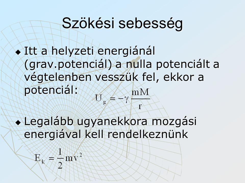 Szökési sebesség  Itt a helyzeti energiánál (grav.potenciál) a nulla potenciált a végtelenben vesszük fel, ekkor a potenciál:  Legalább ugyanekkora