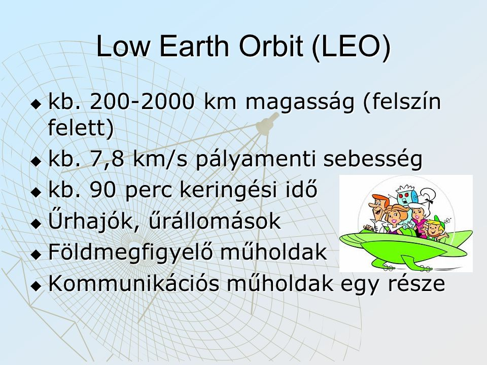 Low Earth Orbit (LEO)  kb. 200-2000 km magasság (felszín felett)  kb. 7,8 km/s pályamenti sebesség  kb. 90 perc keringési idő  Űrhajók, űrállomáso