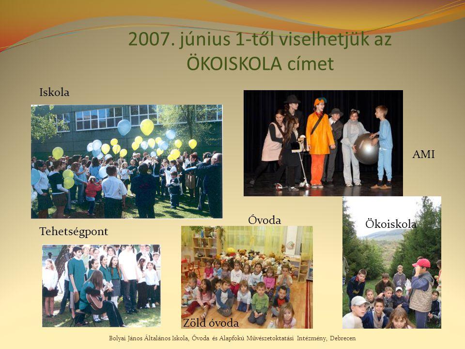 Bolyai János Általános Iskola, Óvoda és Alapfokú Művészetoktatási Intézmény, Debrecen 2007. június 1-től viselhetjük az ÖKOISKOLA címet AMI Ökoiskola