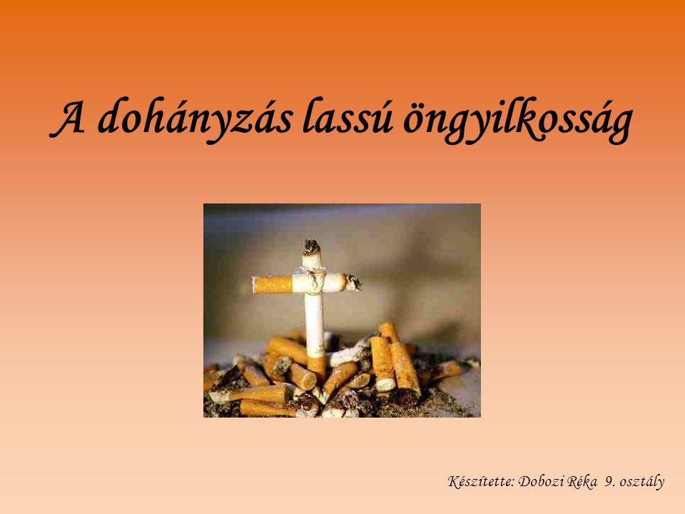 A dohányzás lassú öngyilkosság Készítette: Dobozi Réka 9. osztály