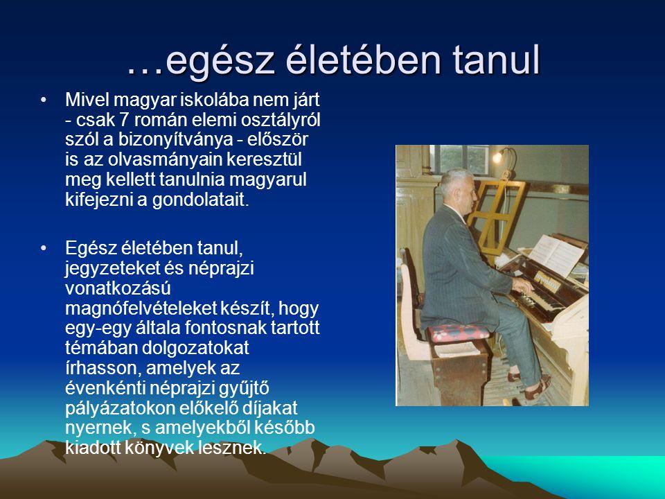 …egész életében tanul Mivel magyar iskolába nem járt - csak 7 román elemi osztályról szól a bizonyítványa - először is az olvasmányain keresztül meg kellett tanulnia magyarul kifejezni a gondolatait.