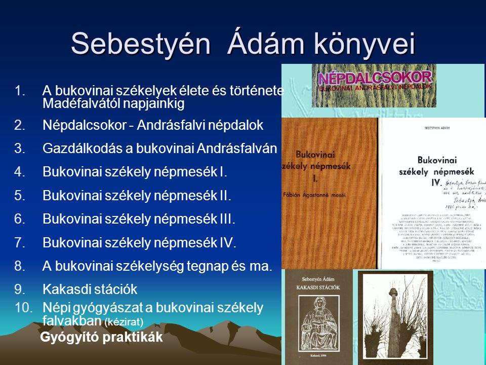 Sebestyén Ádám könyvei 1.A bukovinai székelyek élete és története Madéfalvától napjainkig 2.Népdalcsokor - Andrásfalvi népdalok 3.Gazdálkodás a bukovinai Andrásfalván 4.Bukovinai székely népmesék I.