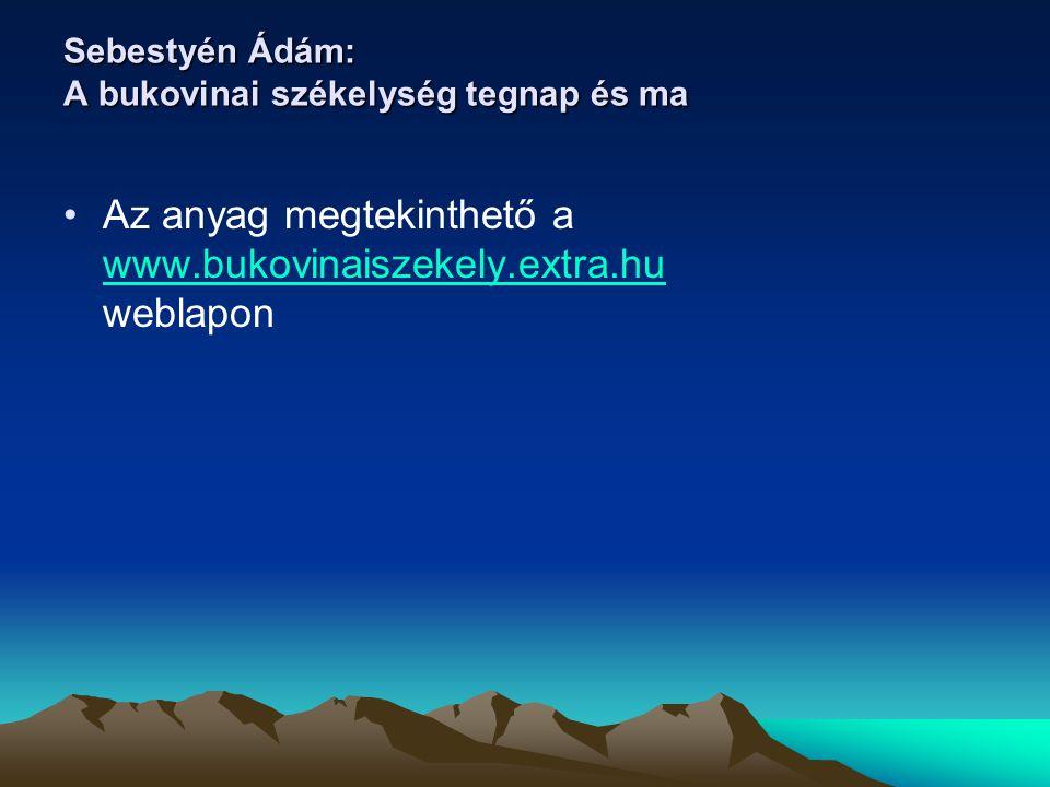 Sebestyén Ádám: A bukovinai székelység tegnap és ma Az anyag megtekinthető a www.bukovinaiszekely.extra.hu weblapon www.bukovinaiszekely.extra.hu
