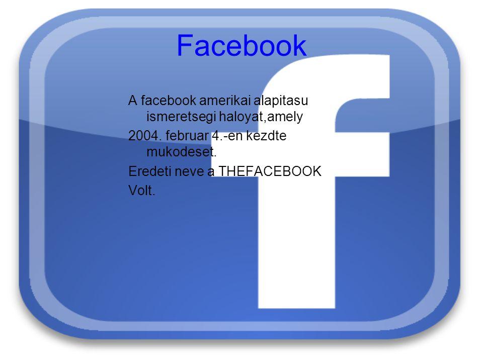 Facebook A facebook amerikai alapitasu ismeretsegi haloyat,amely 2004. februar 4.-en kezdte mukodeset. Eredeti neve a THEFACEBOOK Volt.