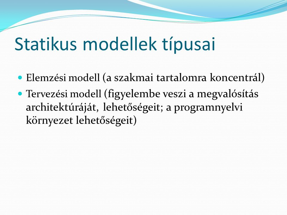 Statikus modellek típusai Elemzési modell (a szakmai tartalomra koncentrál) Tervezési modell (figyelembe veszi a megvalósítás architektúráját, lehetős