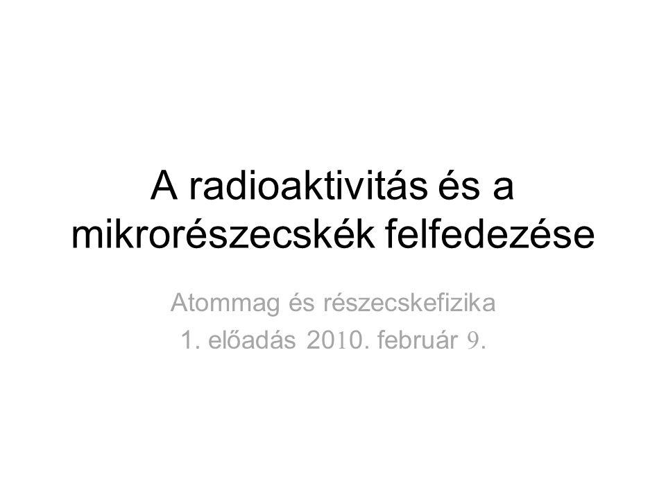 A radioaktivitás és a mikrorészecskék felfedezése Atommag és részecskefizika 1. előadás 20 1 0. február 9.