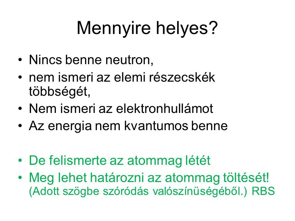 Mennyire helyes? Nincs benne neutron, nem ismeri az elemi részecskék többségét, Nem ismeri az elektronhullámot Az energia nem kvantumos benne De felis