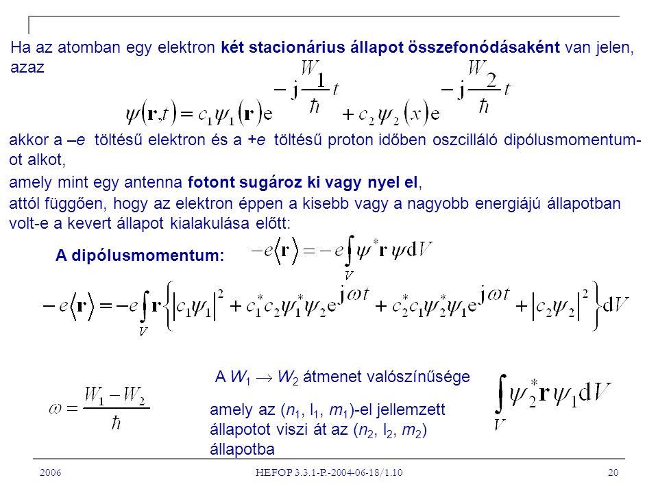 2006 HEFOP 3.3.1-P.-2004-06-18/1.10 20 Ha az atomban egy elektron két stacionárius állapot összefonódásaként van jelen, azaz akkor a –e töltésű elektron és a +e töltésű proton időben oszcilláló dipólusmomentum- ot alkot, amely mint egy antenna fotont sugároz ki vagy nyel el, attól függően, hogy az elektron éppen a kisebb vagy a nagyobb energiájú állapotban volt-e a kevert állapot kialakulása előtt: A dipólusmomentum: A W 1  W 2 átmenet valószínűsége amely az (n 1, l 1, m 1 )-el jellemzett állapotot viszi át az (n 2, l 2, m 2 ) állapotba