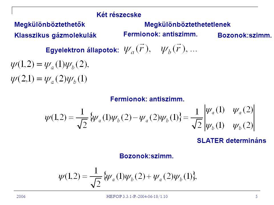 2006 HEFOP 3.3.1-P.-2004-06-18/1.10 5 Két részecske Megkülönböztethetők Megkülönböztethetetlenek Klasszikus gázmolekulák Fermionok: antiszimm.