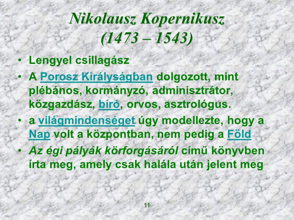 11 Nikolausz Kopernikusz (1473 – 1543) Lengyel csillagász A Porosz Királyságban dolgozott, mint plébános, kormányzó, adminisztrátor, közgazdász, bíró, orvos, asztrológus.Porosz Királyságbanbíró a világmindenséget úgy modellezte, hogy a Nap volt a központban, nem pedig a Földvilágmindenséget NapFöld Az égi pályák körforgásáról című könyvben írta meg, amely csak halála után jelent meg