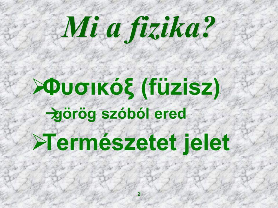 2 Mi a fizika?  Φυσικόξ (füzisz)  görög szóból ered  Természetet jelet