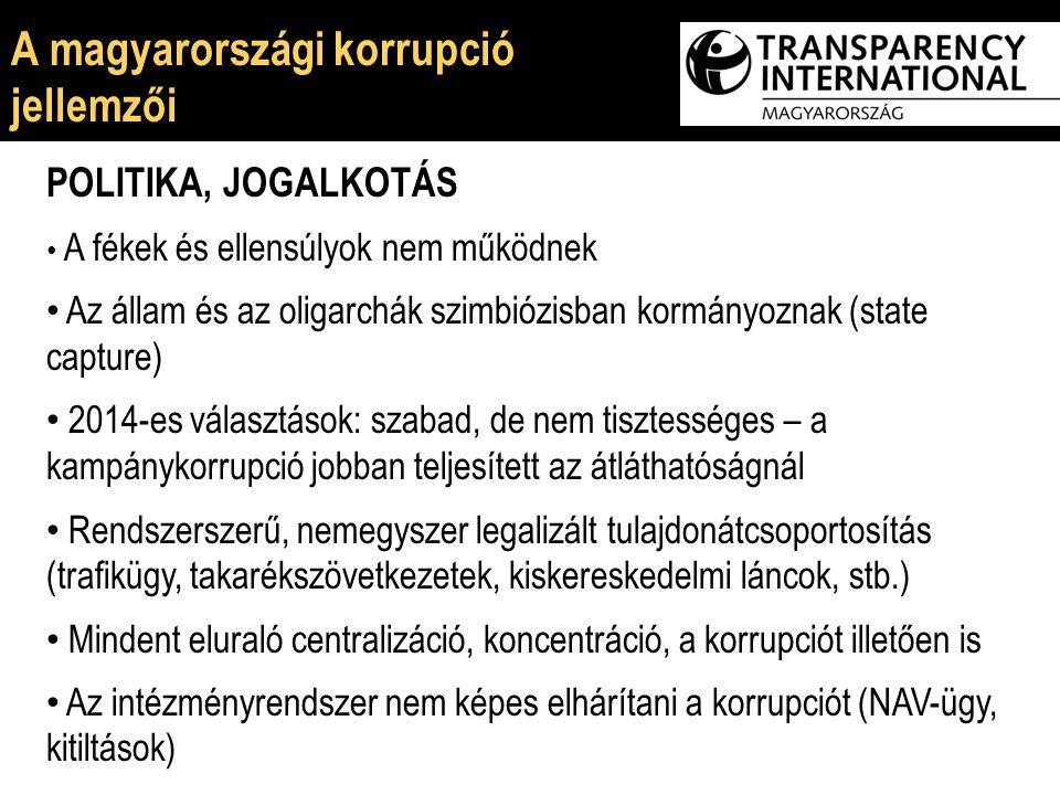 E POLITIKA, JOGALKOTÁS A fékek és ellensúlyok nem működnek Az állam és az oligarchák szimbiózisban kormányoznak (state capture) 2014-es választások: szabad, de nem tisztességes – a kampánykorrupció jobban teljesített az átláthatóságnál Rendszerszerű, nemegyszer legalizált tulajdonátcsoportosítás (trafikügy, takarékszövetkezetek, kiskereskedelmi láncok, stb.) Mindent eluraló centralizáció, koncentráció, a korrupciót illetően is Az intézményrendszer nem képes elhárítani a korrupciót (NAV-ügy, kitiltások) A magyarországi korrupció jellemzői
