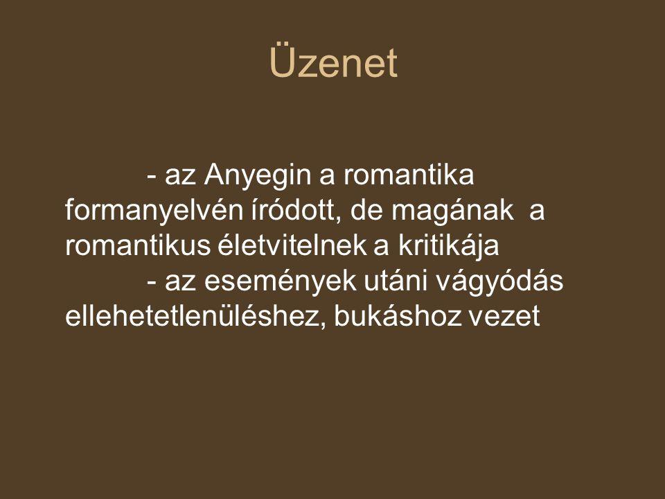 Üzenet - az Anyegin a romantika formanyelvén íródott, de magának a romantikus életvitelnek a kritikája - az események utáni vágyódás ellehetetlenülésh