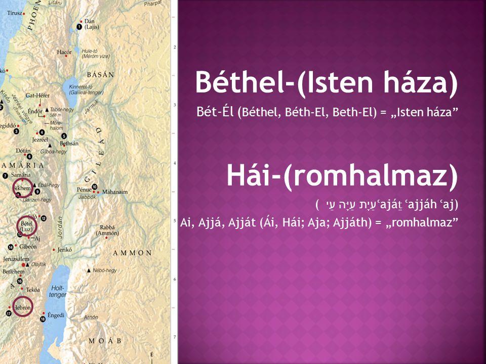 """Béthel-(Isten háza) Bét-Él ( Béthel, Béth-El, Beth-El) = """"Isten háza Hái-(romhalmaz) עַיָת עַיָּה עַי ( ʿ ajá ṯ ʿ ajjáh ʿ aj) Ai, Ajjá, Ajját (Ái, Hái; Aja; Ajjáth) = """"romhalmaz"""