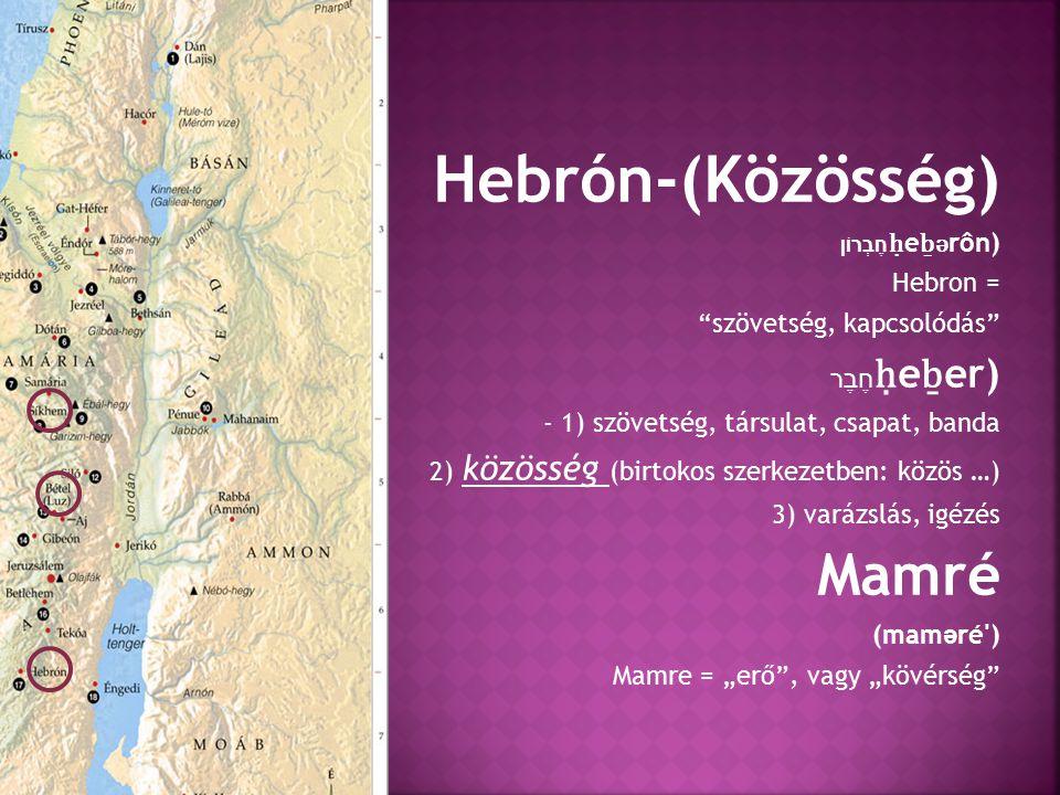 """Hebrón-(Közösség) חֶבְרוֹן ḥ e ḇ ə rôn) Hebron = szövetség, kapcsolódás חֶבֶר ḥ e ḇ er) - 1) szövetség, társulat, csapat, banda 2) közösség (birtokos szerkezetben: közös …) 3) varázslás, igézés Mamré (mam ə ré ) Mamre = """"erő , vagy """"kövérség"""