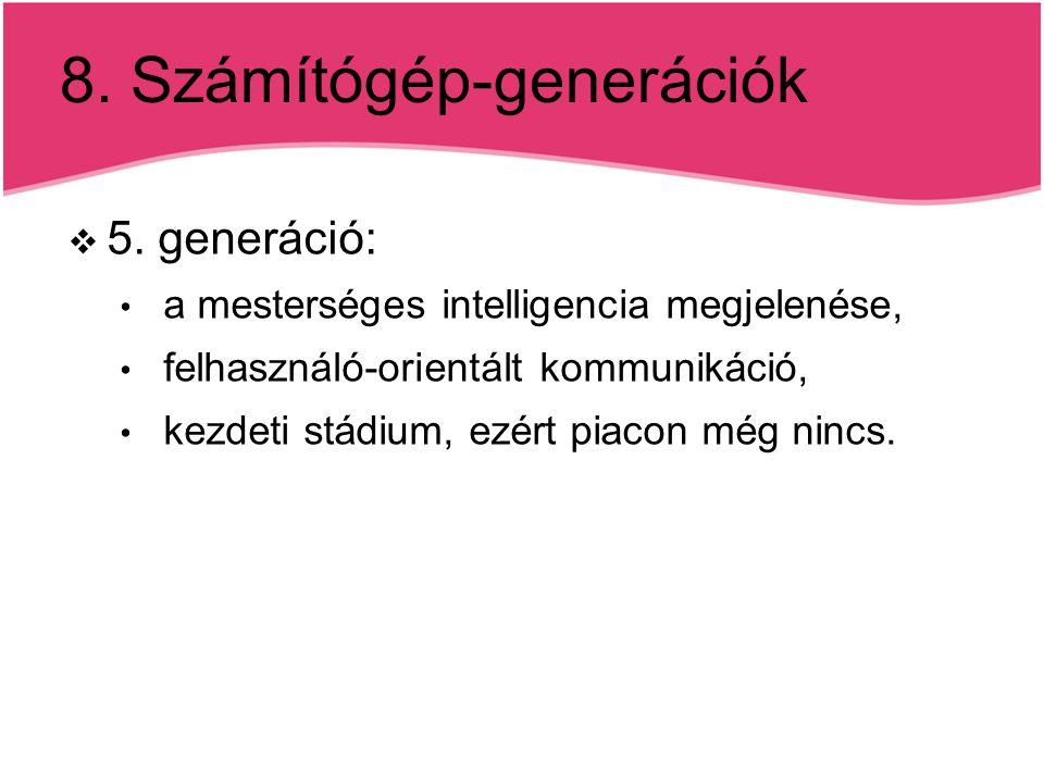 8. Számítógép-generációk  5. generáció: a mesterséges intelligencia megjelenése, felhasználó-orientált kommunikáció, kezdeti stádium, ezért piacon mé