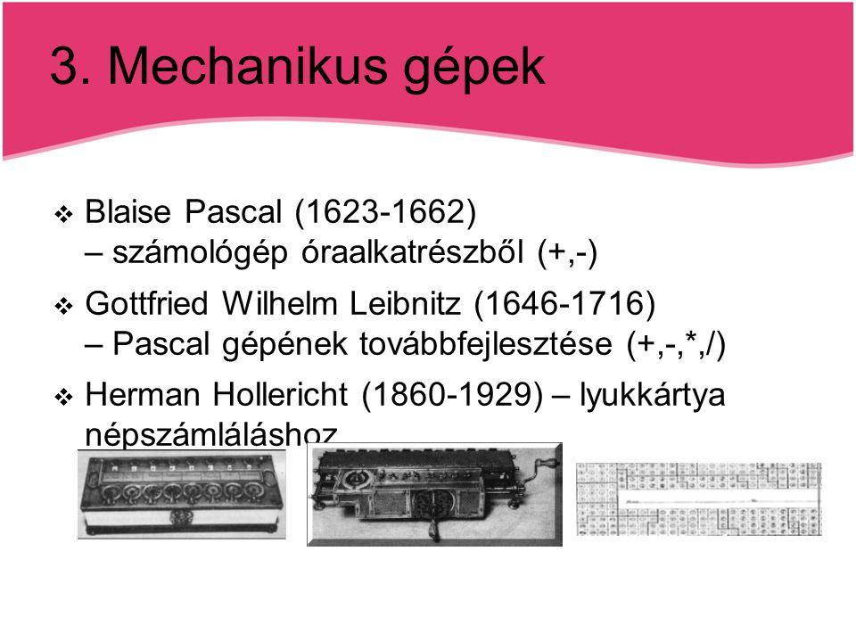 3. Mechanikus gépek  Blaise Pascal (1623-1662) – számológép óraalkatrészből (+,-)  Gottfried Wilhelm Leibnitz (1646-1716) – Pascal gépének továbbfej