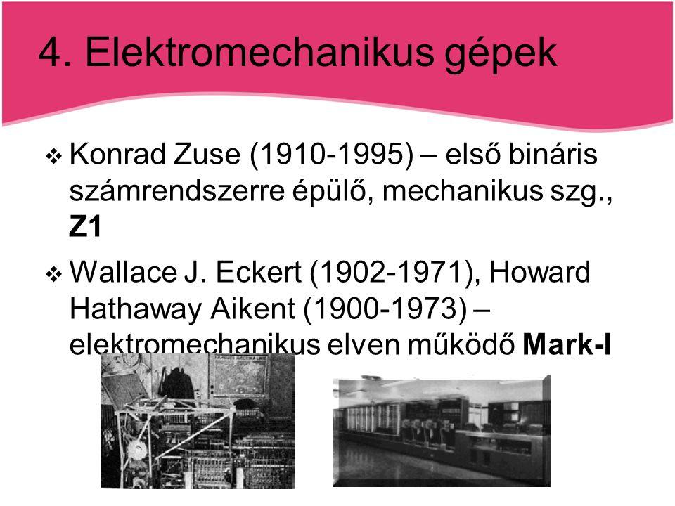 4. Elektromechanikus gépek  Konrad Zuse (1910-1995) – első bináris számrendszerre épülő, mechanikus szg., Z1  Wallace J. Eckert (1902-1971), Howard