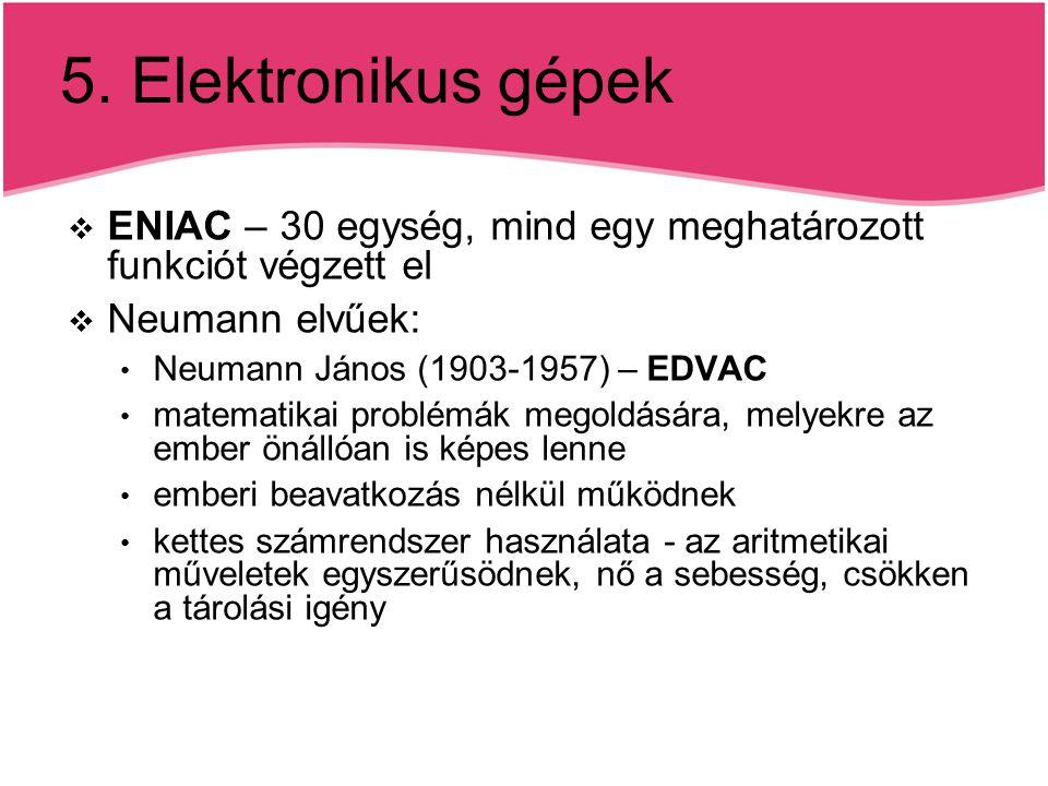 5. Elektronikus gépek  ENIAC – 30 egység, mind egy meghatározott funkciót végzett el  Neumann elvűek: Neumann János (1903-1957) – EDVAC matematikai