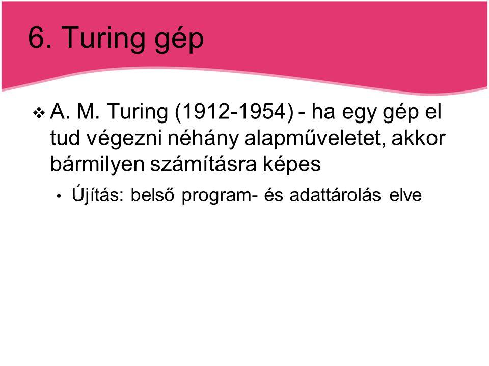 6. Turing gép  A. M. Turing (1912-1954) - ha egy gép el tud végezni néhány alapműveletet, akkor bármilyen számításra képes Újítás: belső program- és