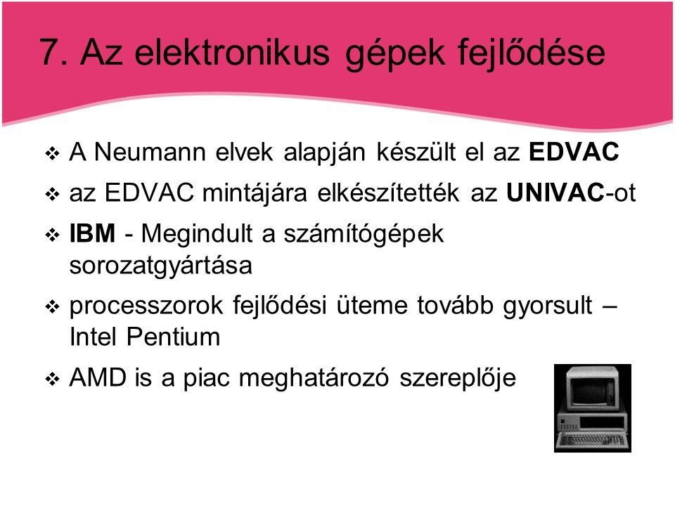 7. Az elektronikus gépek fejlődése  A Neumann elvek alapján készült el az EDVAC  az EDVAC mintájára elkészítették az UNIVAC-ot  IBM - Megindult a s